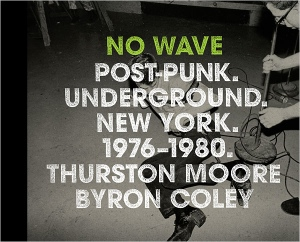 No Wave: Post Punk. Underground. New York. 1976-80. by Thurston Moore and Brian Coley